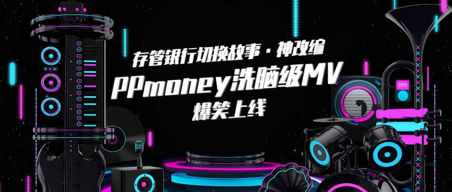 存管银行切换故事神改编:PPmoney洗脑级MV爆笑上线