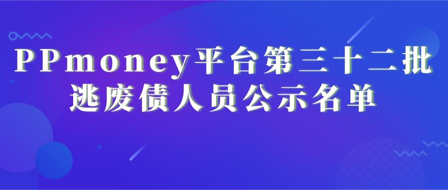 PPmoney平台第三十二批逃废债人员公示名单